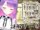 【behind the frame ~とっておきの景色を~】謎解きめっちゃ大好き!!!【常闇トワ/ホロライブ】